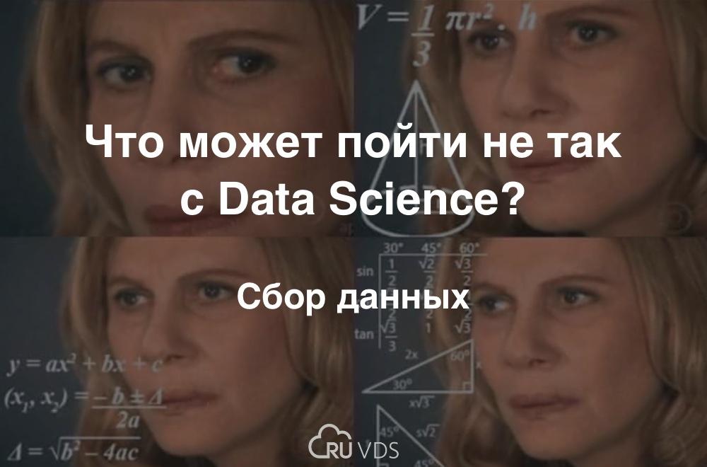 Что может пойти не так с Data Science? Сбор данных - 1