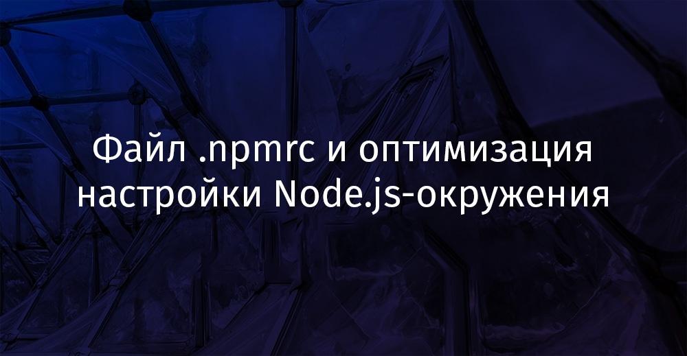Файл .npmrc и оптимизация настройки Node.js-окружения - 1