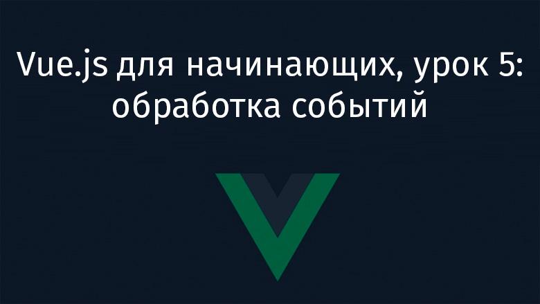 Vue.js для начинающих, урок 5: обработка событий - 1