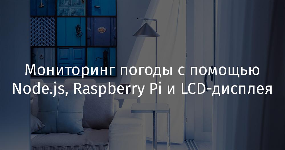 Мониторинг погоды с помощью Node.js, Raspberry Pi и LCD-дисплея - 1