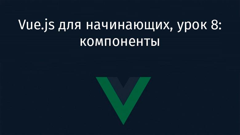 Vue.js для начинающих, урок 8: компоненты - 1