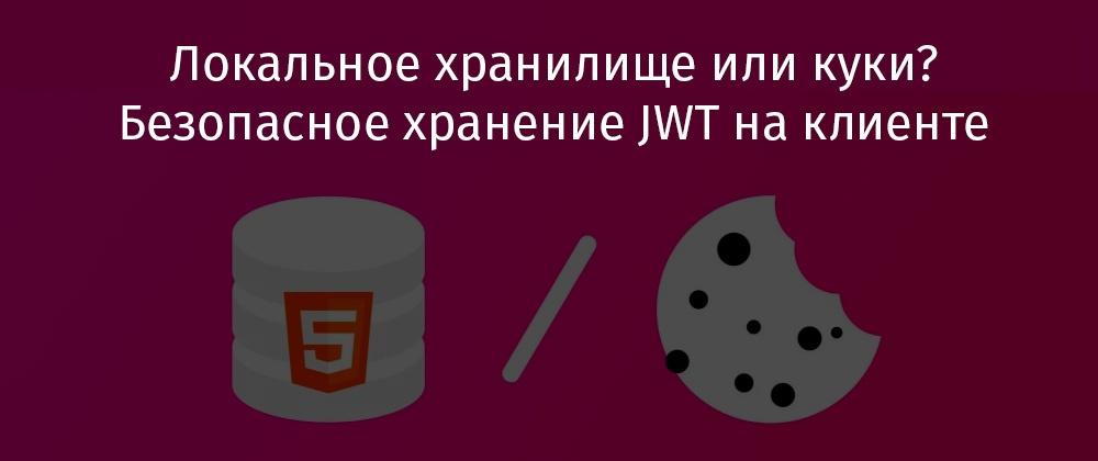Локальное хранилище или куки? Безопасное хранение JWT на клиенте - 1