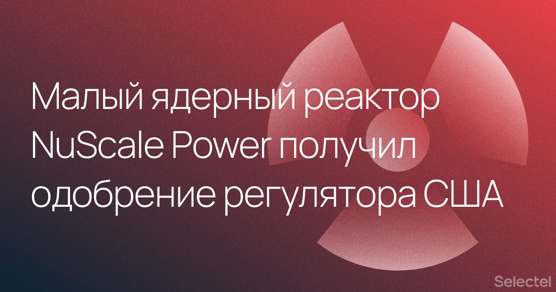 Малый ядерный реактор NuScale Power получил одобрение регулятора США - 1