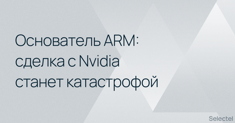 Основатель ARM считает сделку с Nvidia катастрофой для всей IT-отрасли - 1