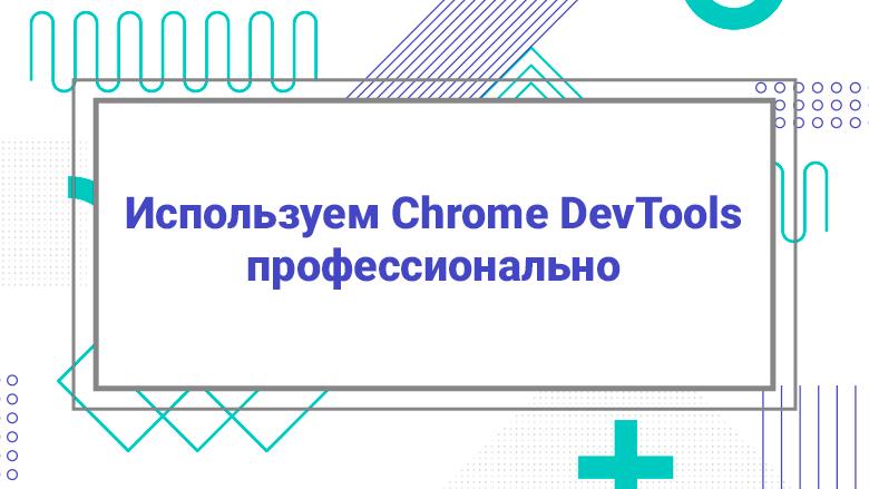 Используем Chrome DevTools профессионально - 1