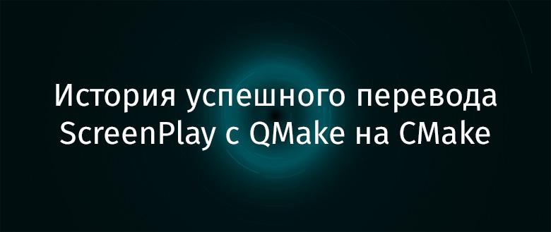 История успешного перевода ScreenPlay с QMake на CMake - 1