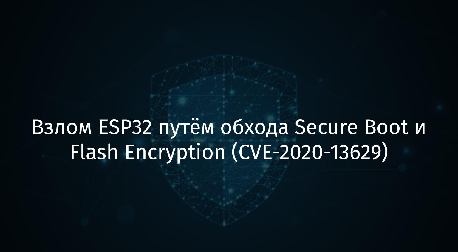 Взлом ESP32 путём обхода Secure Boot и Flash Encryption (CVE-2020-13629) - 1