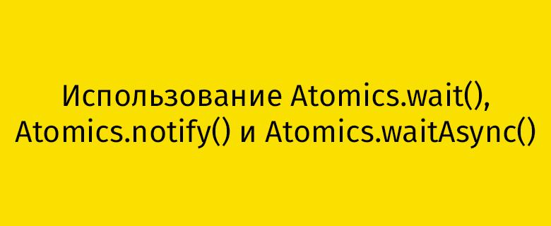Использование Atomics.wait(), Atomics.notify() и Atomics.waitAsync() - 1