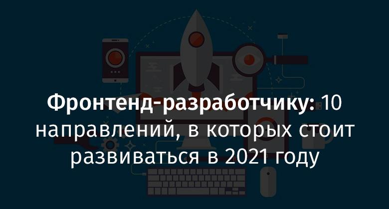Фронтенд-разработчику: 10 направлений, в которых стоит развиваться в 2021 году - 1