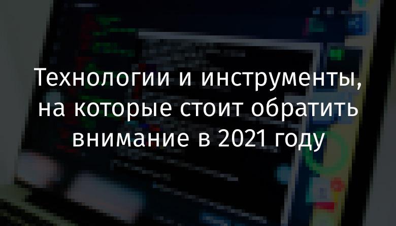 Технологии и инструменты, на которые стоит обратить внимание в 2021 году - 1
