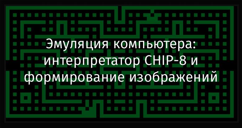 Эмуляция компьютера: интерпретатор CHIP-8 и формирование изображений - 1