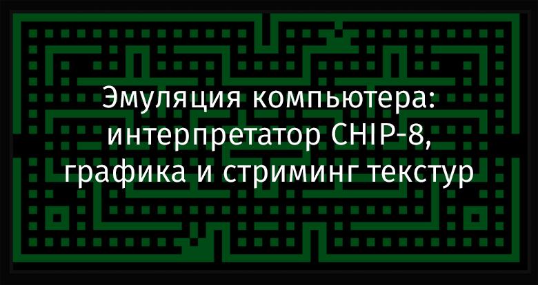 Эмуляция компьютера: интерпретатор CHIP-8, графика и стриминг текстур - 1