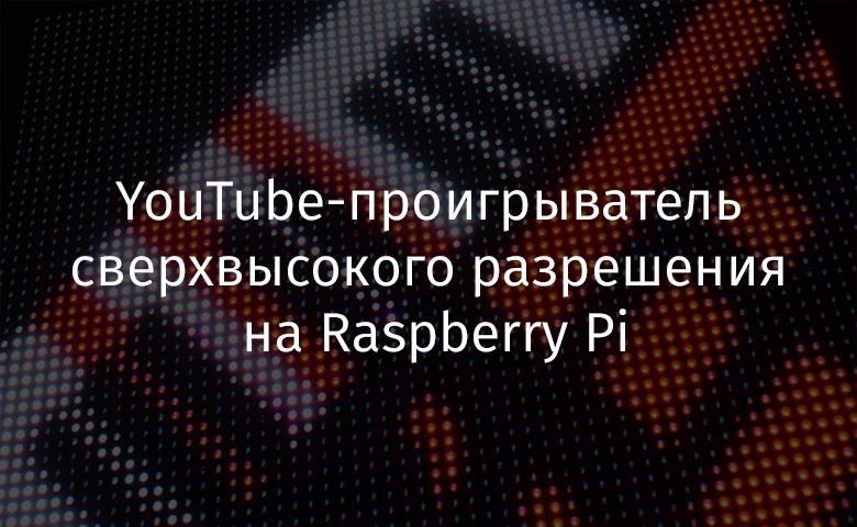 YouTube-проигрыватель сверхвысокого разрешения на Raspberry Pi - 1