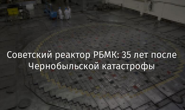 Советский реактор РБМК: 35 лет после Чернобыльской катастрофы - 1