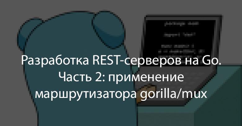 Разработка REST-серверов на Go. Часть 2: применение маршрутизатора gorilla-mux - 1