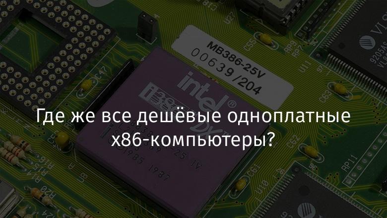 Где же все дешёвые одноплатные x86-компьютеры? - 1