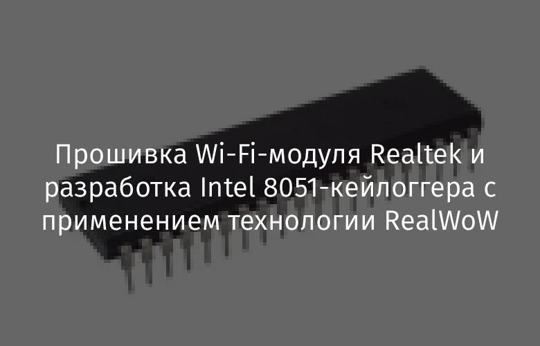 Прошивка Wi-Fi-модуля Realtek и разработка Intel 8051-кейлоггера с применением технологии RealWoW - 1