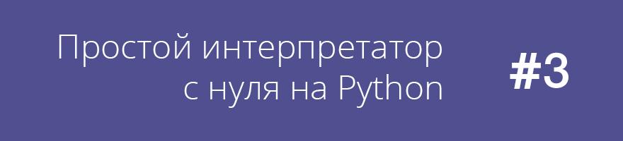 Простой интерпретатор с нуля на Python (часть 3)