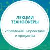 Техносфера. Курс лекций «Управление IT-проектами и продуктом»