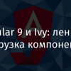 Angular 9 и Ivy: ленивая загрузка компонентов