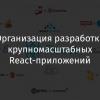 Организация разработки крупномасштабных React-приложений