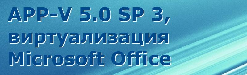 Запись вебинара: APP-V 5.0 Service Pack 3, виртуализация Microsoft Office - 1