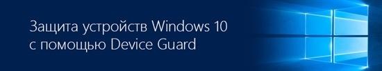 Подключайтесь к вебинару, посвященному технологиям Device Guard в Windows 10. Начало 3 марта в 11:00 (МСК) - 1