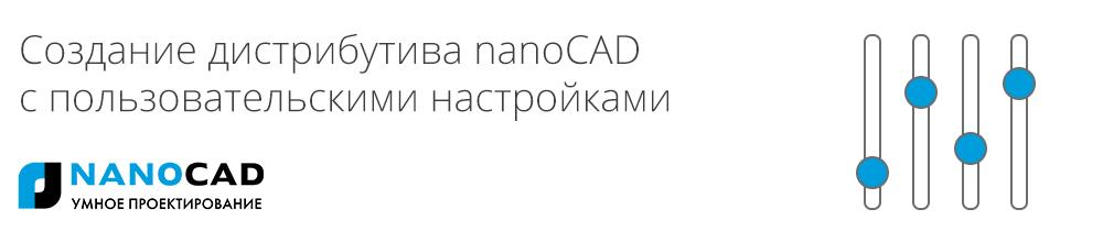 Создание дистрибутива nanoCAD с пользовательскими настройками - 1