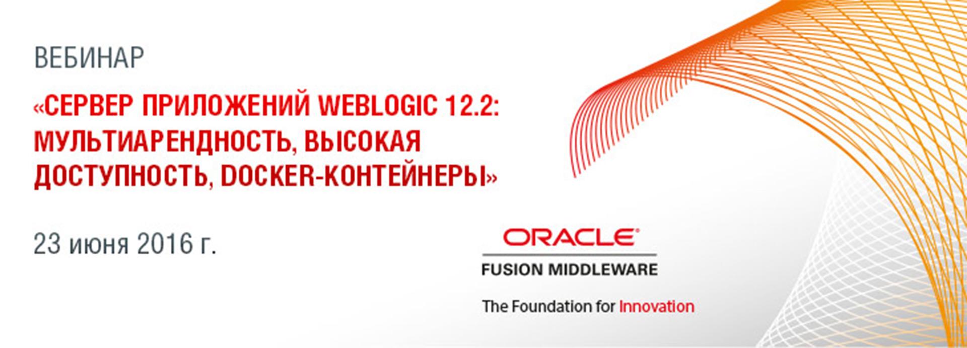 Бесплатный вебинар «Сервер приложений WebLogic 12.2: мультиарендность, высокая доступность, Docker-контейнеры» - 1