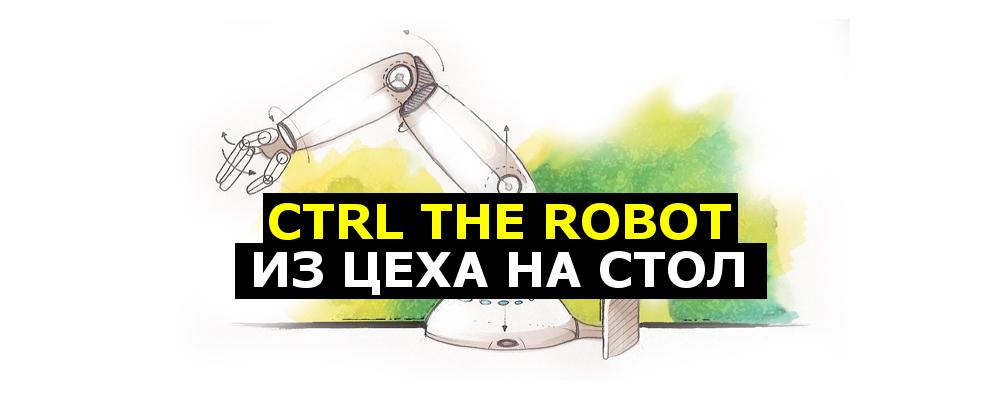 CTRL The Robot — из цеха на стол - 1