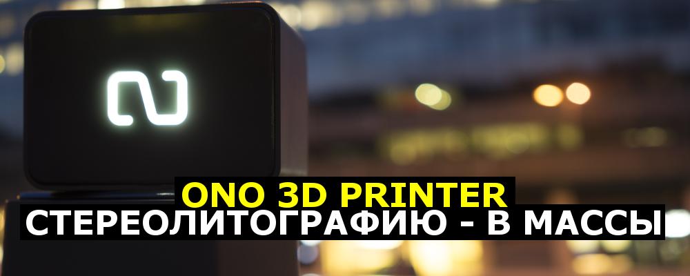 ONO 3D printer. Стереолитографию — в массы - 1