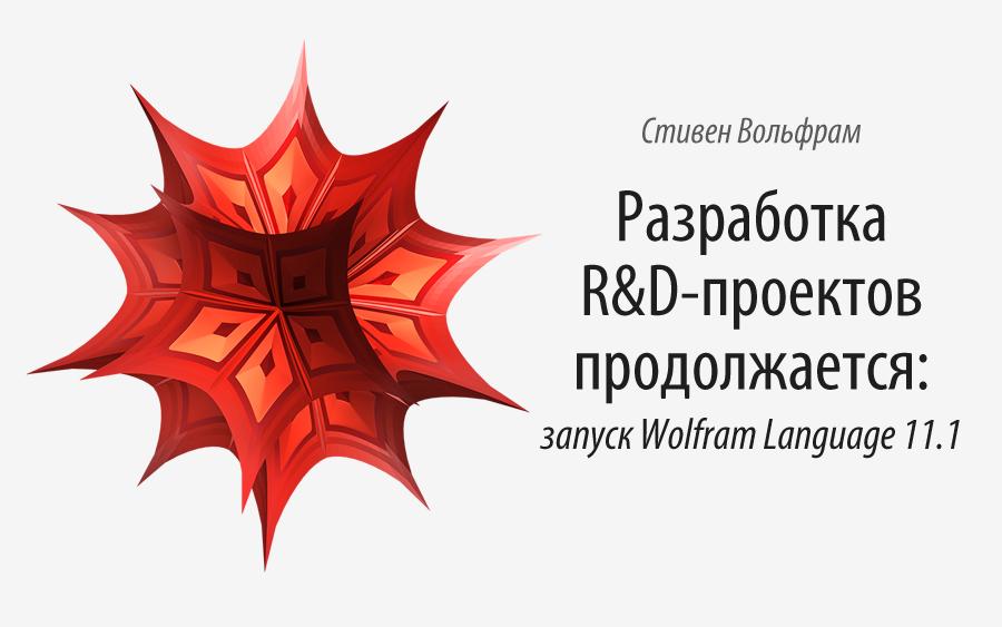 Разработка R&D-проектов продолжается: запуск Wolfram Language 11.1 - 1