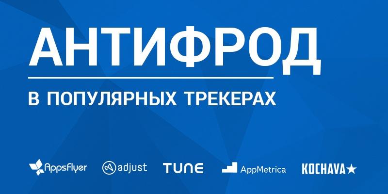 Антифрод-системы в популярных мобильных трекерах: AppsFlyer, Adjust, AppMetrica, TMC, Kochava - 1