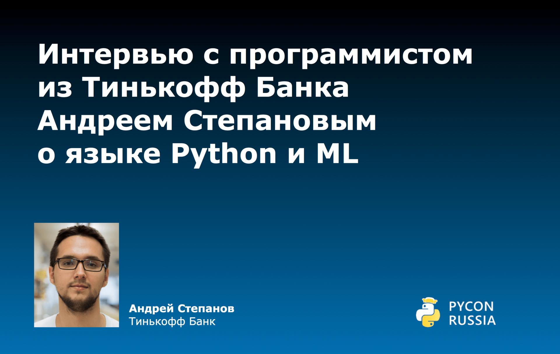 Интервью с программистом из Тинькофф Банка Андреем Степановым о языке Python и ML - 1