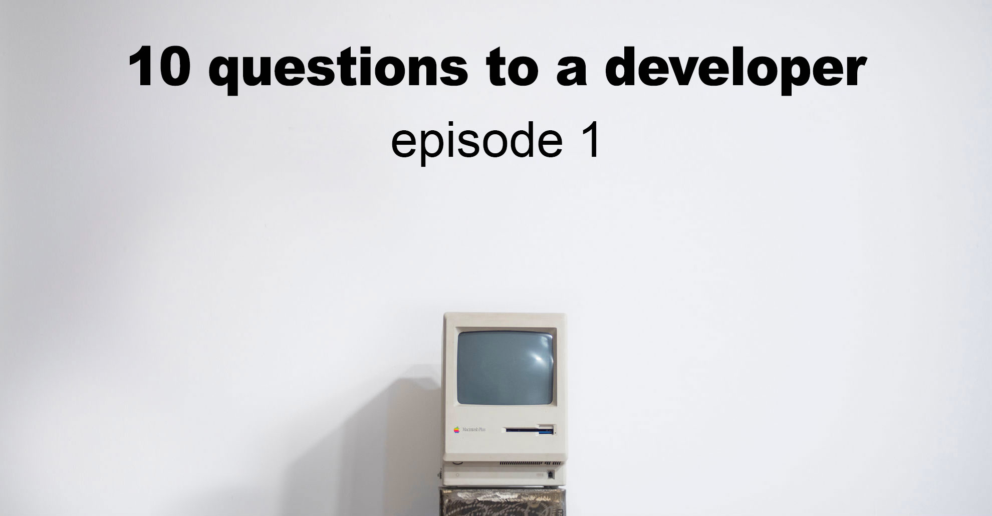 I am a useless idiot, so I want to quit my job: 10 questions to a software developer, a pilot episode - 1