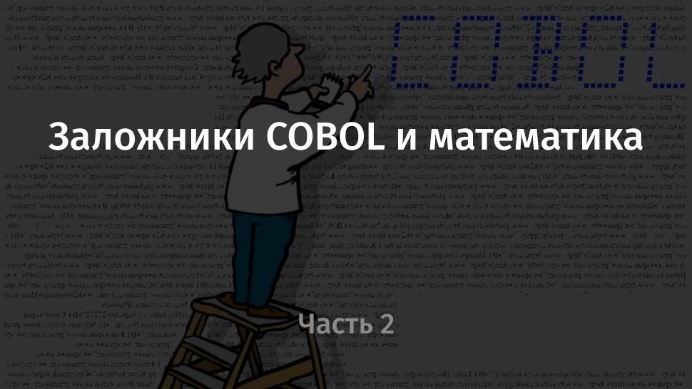Заложники COBOL и математика. Часть 2 - 1