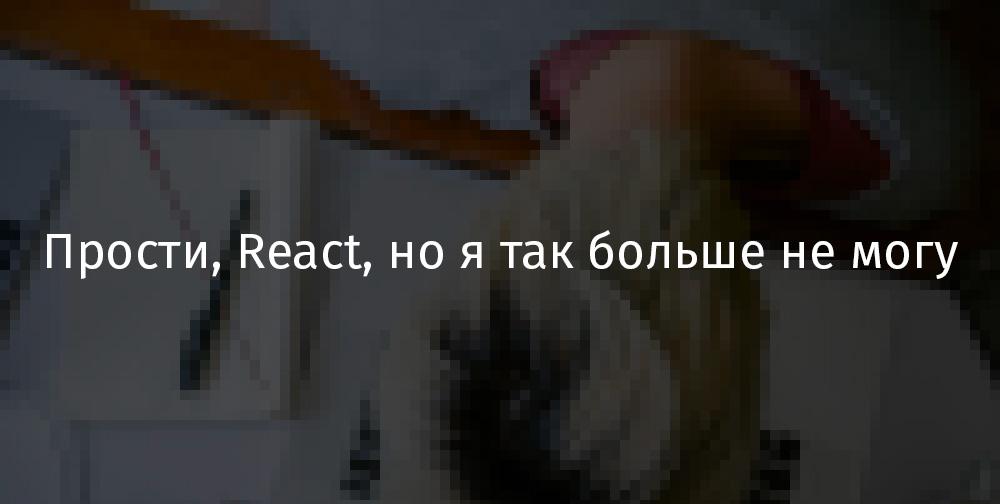 Прости, React, но я так больше не могу - 1