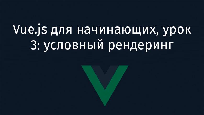 Vue.js для начинающих, урок 3: условный рендеринг - 1