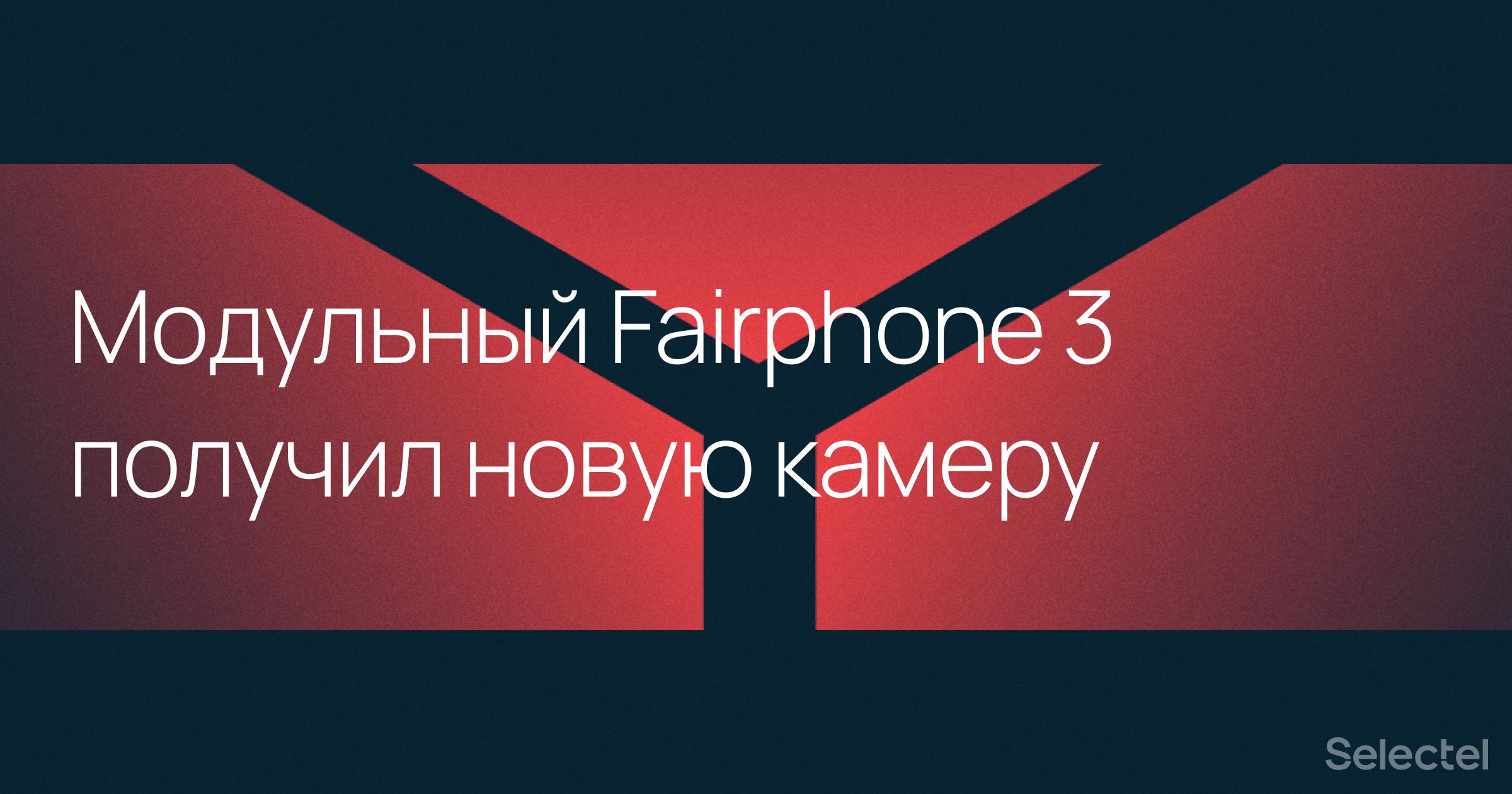 Модульный телефон Fairphone 3 получил обновленную камеру - 1